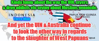 Kinda funny about the way the UIN, cryers & drug addicts etc crying about Muslims genoicde. Yarra Man And yet the UIN & Australia continue t | image tagged in west papua | made w/ Imgflip meme maker