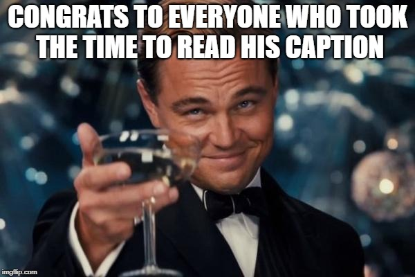 Leonardo Dicaprio Cheers Meme | CONGRATS TO EVERYONE WHO TOOK THE TIME TO READ HIS CAPTION | image tagged in memes,leonardo dicaprio cheers | made w/ Imgflip meme maker