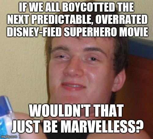 10 Guy Meme | IF WE ALL BOYCOTTED THE NEXT PREDICTABLE, OVERRATED DISNEY-FIED SUPERHERO MOVIE WOULDN'T THAT JUST BE MARVELLESS? | image tagged in memes,10 guy,superhero movies | made w/ Imgflip meme maker