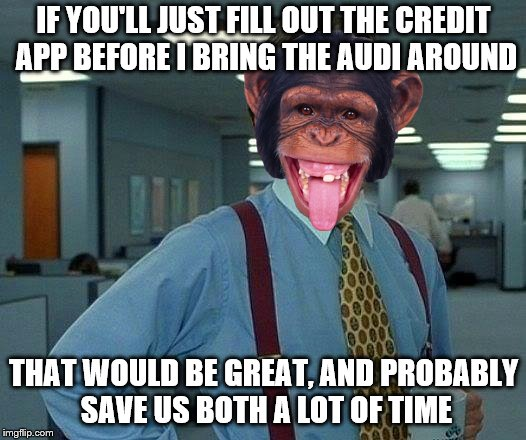 That Would Be Great Meme | IF YOU'LL JUST FILL OUT THE CREDIT APP BEFORE I BRING THE AUDI AROUND THAT WOULD BE GREAT, AND PROBABLY SAVE US BOTH A LOT OF TIME | image tagged in memes,that would be great | made w/ Imgflip meme maker