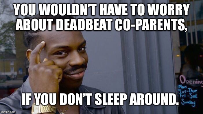 Roll Safe Think About It Meme | YOU WOULDN'T HAVE TO WORRY ABOUT DEADBEAT CO-PARENTS, IF YOU DON'T SLEEP AROUND. | image tagged in memes,roll safe think about it | made w/ Imgflip meme maker
