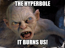 Gollum lord of the rings | THE HYPERBOLE IT BURNS US! | image tagged in gollum lord of the rings | made w/ Imgflip meme maker