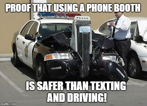 Texting and Driving | PROOF THAT USING A PHONE BOOTH IS SAFER THAN TEXTING AND DRIVING! | image tagged in phone booth,meme | made w/ Imgflip meme maker