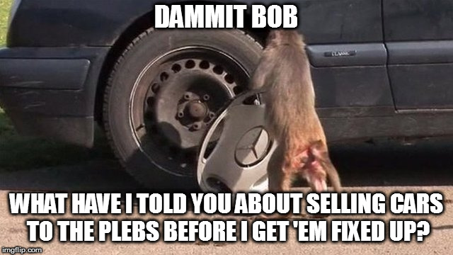 DAMMIT BOB WHAT HAVE I TOLD YOU ABOUT SELLING CARS TO THE PLEBS BEFORE I GET 'EM FIXED UP? | made w/ Imgflip meme maker