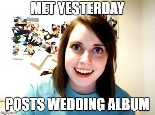 Overly Attached Girlfriend Meme | MET YESTERDAY POSTS WEDDING ALBUM | image tagged in memes,overly attached girlfriend | made w/ Imgflip meme maker