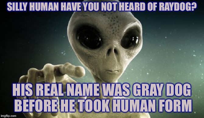 SILLY HUMAN HAVE YOU NOT HEARD OF RAYDOG? HIS REAL NAME WAS GRAY DOG BEFORE HE TOOK HUMAN FORM | made w/ Imgflip meme maker