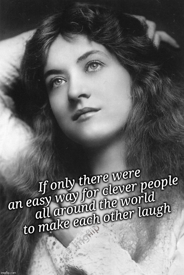 If only there were... | If only there were an easy way for clever people all around the world to make each other laugh | image tagged in thinking beauty,memes,memes about memes,imgflip,imgflip humor,real life | made w/ Imgflip meme maker