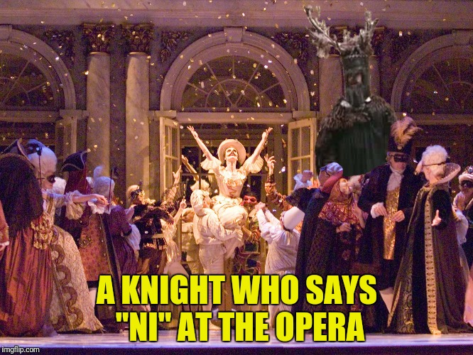 "A KNIGHT WHO SAYS ""NI"" AT THE OPERA 
