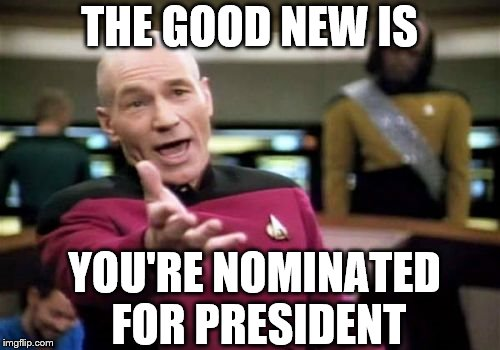 Picard Wtf Meme | THE GOOD NEW IS YOU'RE NOMINATED FOR PRESIDENT | image tagged in memes,picard wtf | made w/ Imgflip meme maker