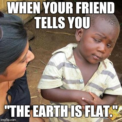 "Third World Skeptical Kid Meme | WHEN YOUR FRIEND TELLS YOU ""THE EARTH IS FLAT."" 