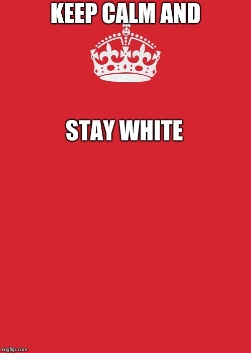 Keep Calm And Carry On Red Meme | KEEP CALM AND STAY WHITE | image tagged in memes,keep calm and carry on red | made w/ Imgflip meme maker