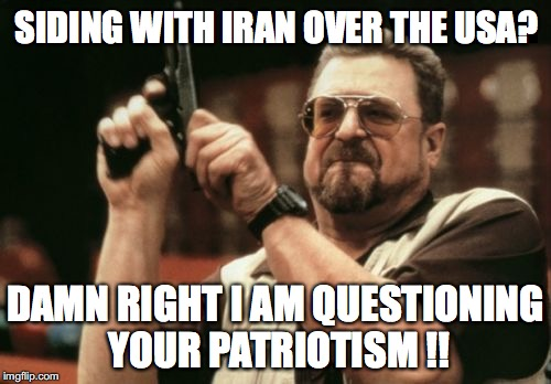 When you give aid and comfort to the enemies of the USA, that's called being a traitor. | SIDING WITH IRAN OVER THE USA? DAMN RIGHT I AM QUESTIONING YOUR PATRIOTISM !! | image tagged in 2018,president trump,usa,nuclear deal,iran,liberals | made w/ Imgflip meme maker