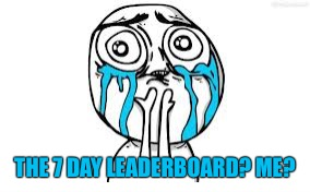 Crying Because Of Cute Meme | THE 7 DAY LEADERBOARD? ME? | image tagged in memes,crying because of cute | made w/ Imgflip meme maker