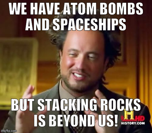 V for Vimana!  | WE HAVE ATOM BOMBS AND SPACESHIPS BUT STACKING ROCKS IS BEYOND US! | image tagged in memes,ancient aliens,funny,pyramids,aliens,science | made w/ Imgflip meme maker