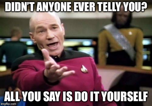 Picard Wtf Meme | DIDN'T ANYONE EVER TELLY YOU? ALL YOU SAY IS DO IT YOURSELF | image tagged in memes,picard wtf | made w/ Imgflip meme maker