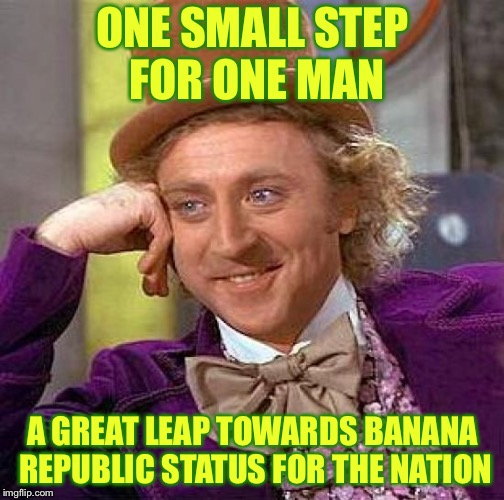 Creepy Condescending Wonka Meme | ONE SMALL STEP FOR ONE MAN A GREAT LEAP TOWARDS BANANA REPUBLIC STATUS FOR THE NATION | image tagged in memes,creepy condescending wonka | made w/ Imgflip meme maker