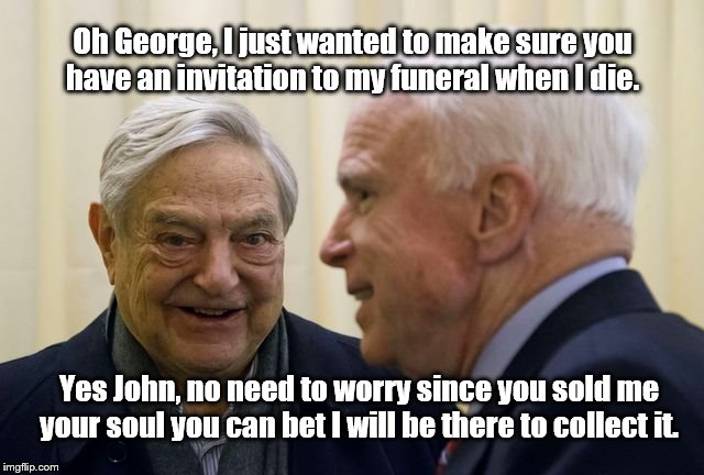 John McCain Funeral Plans  | Oh George, I just wanted to make sure you have an invitation to my funeral when I die. Yes John, no need to worry since you sold me your sou | image tagged in john mccain,sold his soul,funeral plans,george will be collecting your soul,george soros will be there | made w/ Imgflip meme maker