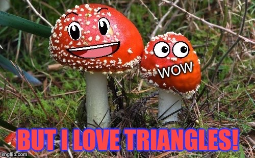 WoW Shroom Upvote | BUT I LOVE TRIANGLES! | image tagged in wow shroom upvote | made w/ Imgflip meme maker
