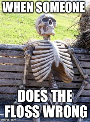 Waiting Skeleton Meme | WHEN SOMEONE DOES THE FLOSS WRONG | image tagged in memes,waiting skeleton | made w/ Imgflip meme maker