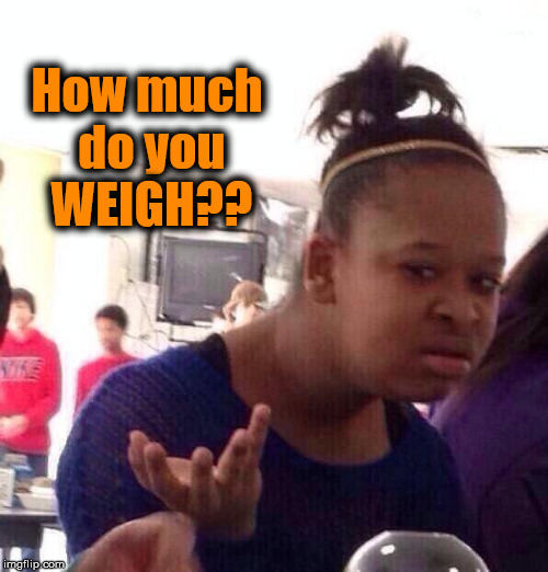 Black Girl Wat Meme | How much do you WEIGH?? | image tagged in memes,black girl wat | made w/ Imgflip meme maker