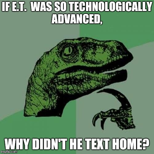 Philosoraptor Meme | IF E.T.  WAS SO TECHNOLOGICALLY ADVANCED, WHY DIDN'T HE TEXT HOME? | image tagged in memes,philosoraptor | made w/ Imgflip meme maker