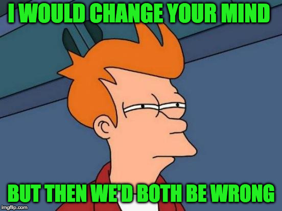 Futurama Fry Meme | I WOULD CHANGE YOUR MIND BUT THEN WE'D BOTH BE WRONG | image tagged in memes,futurama fry | made w/ Imgflip meme maker