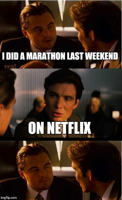 Inception Meme | I DID A MARATHON LAST WEEKEND ON NETFLIX | image tagged in memes,inception | made w/ Imgflip meme maker