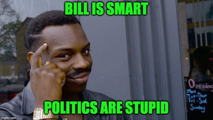 Roll Safe Think About It Meme | BILL IS SMART POLITICS ARE STUPID | image tagged in memes,roll safe think about it | made w/ Imgflip meme maker