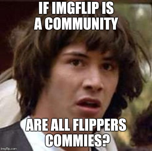 Conspiracy Keanu Meme | IF IMGFLIP IS A COMMUNITY ARE ALL FLIPPERS COMMIES? | image tagged in memes,conspiracy keanu,funny | made w/ Imgflip meme maker