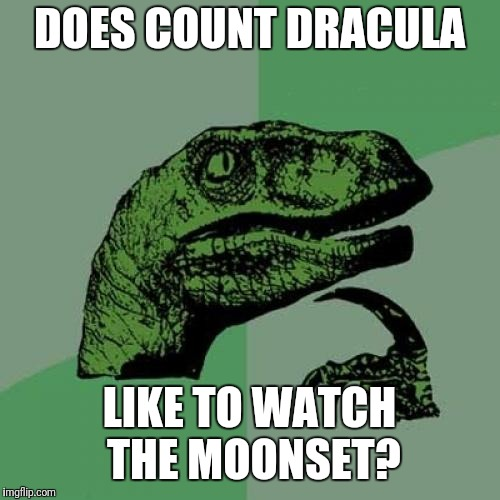 Philosoraptor Meme | DOES COUNT DRACULA LIKE TO WATCH THE MOONSET? | image tagged in memes,philosoraptor | made w/ Imgflip meme maker