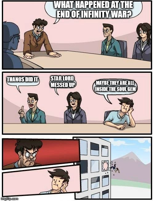 Boardroom Meeting Suggestion Meme | WHAT HAPPENED AT THE END OF INFINITY WAR? THANOS DID IT STAR LORD MESSED UP MAYBE THEY ARE ALL INSIDE THE SOUL GEM | image tagged in memes,boardroom meeting suggestion | made w/ Imgflip meme maker