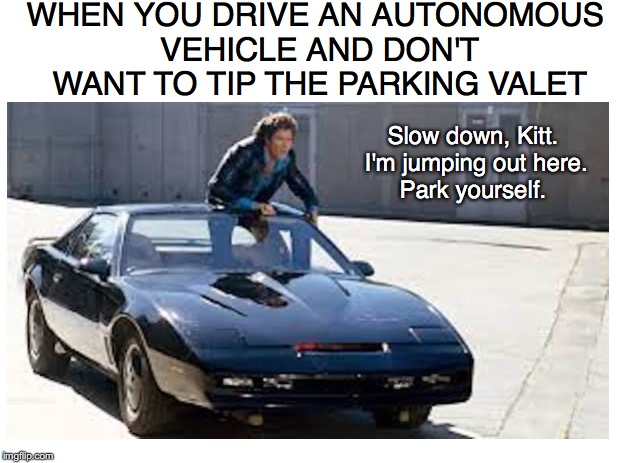 Free Parking | WHEN YOU DRIVE AN AUTONOMOUS VEHICLE AND DON'T WANT TO TIP THE PARKING VALET Slow down, Kitt. I'm jumping out here. Park yourself. | image tagged in knight rider,david hasselhoff,cheapskate,parking lot,driving | made w/ Imgflip meme maker