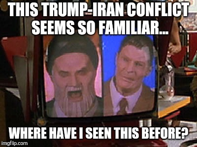 Trump vs Iran | THIS TRUMP-IRAN CONFLICT SEEMS SO FAMILIAR... WHERE HAVE I SEEN THIS BEFORE? | image tagged in trump,iran,history repeats,iran deal,politics,back to the future | made w/ Imgflip meme maker