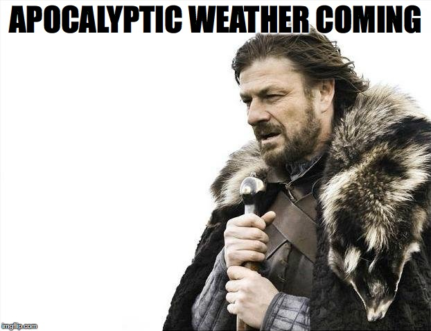 Brace Yourselves X is Coming Meme | APOCALYPTIC WEATHER COMING | image tagged in memes,brace yourselves x is coming | made w/ Imgflip meme maker