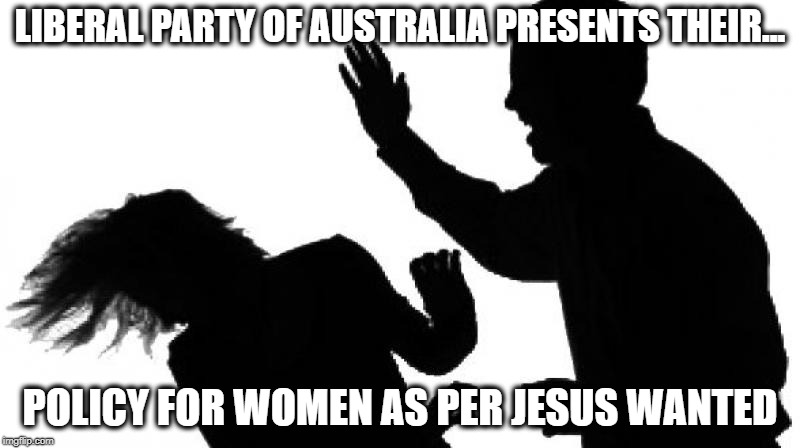 Domestic Violence |  LIBERAL PARTY OF AUSTRALIA PRESENTS THEIR... POLICY FOR WOMEN AS PER JESUS WANTED | image tagged in domestic violence | made w/ Imgflip meme maker