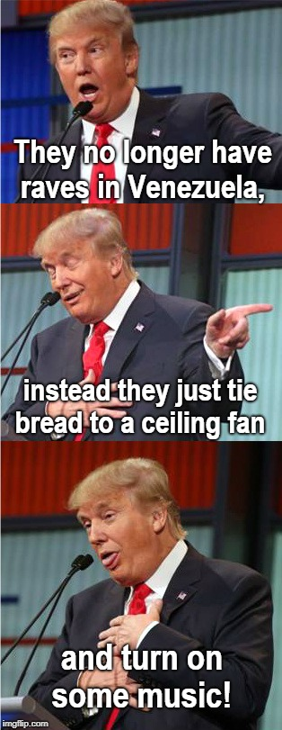 Bad Joke Trump  | They no longer have raves in Venezuela, and turn on some music! instead they just tie bread to a ceiling fan | image tagged in bad pun trump,venezuela,rave,socialism,starving,memes | made w/ Imgflip meme maker