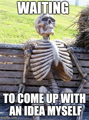 Waiting Skeleton Meme | WAITING TO COME UP WITH AN IDEA MYSELF | image tagged in memes,waiting skeleton | made w/ Imgflip meme maker