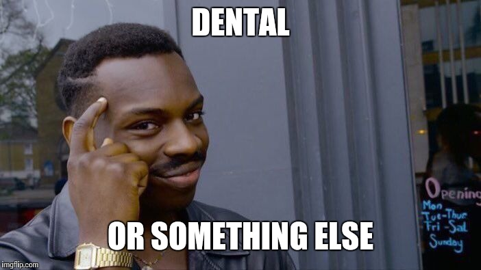 Roll Safe Think About It Meme | DENTAL OR SOMETHING ELSE | image tagged in memes,roll safe think about it | made w/ Imgflip meme maker