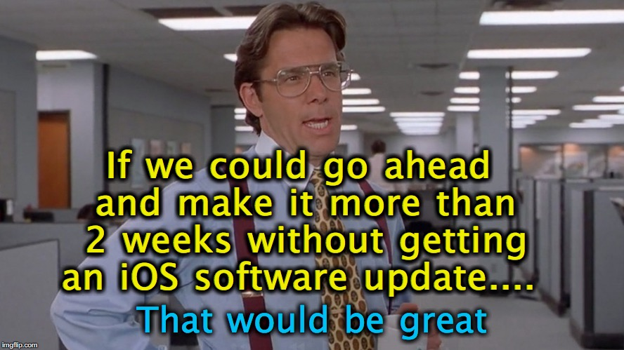 If we could go ahead and make it more than 2 weeks without getting an iOS software update.... That would be great | image tagged in ios,apple,iphone | made w/ Imgflip meme maker