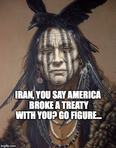 Broken Treaties | IRAN, YOU SAY AMERICA BROKE A TREATY WITH YOU? GO FIGURE... | image tagged in iran,crow indians,treaty,trump,bobcrespodotcom | made w/ Imgflip meme maker