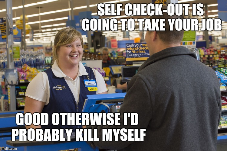Walmart Checkout Lady | SELF CHECK-OUT IS GOING TO TAKE YOUR JOB GOOD OTHERWISE I'D PROBABLY KILL MYSELF | image tagged in walmart checkout lady,retail,walmart,walmart fire girl | made w/ Imgflip meme maker