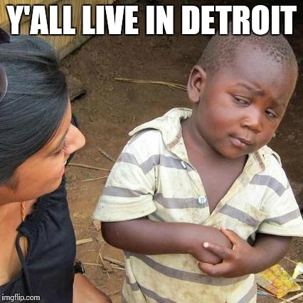 Third World Skeptical Kid Meme | Y'ALL LIVE IN DETROIT | image tagged in memes,third world skeptical kid | made w/ Imgflip meme maker