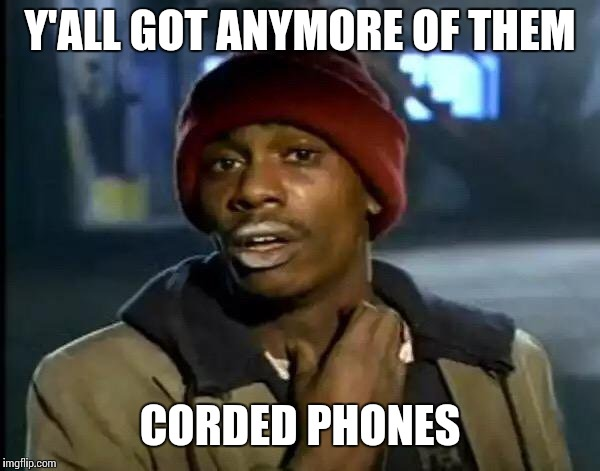 Y'all Got Any More Of That Meme | Y'ALL GOT ANYMORE OF THEM CORDED PHONES | image tagged in memes,y'all got any more of that | made w/ Imgflip meme maker