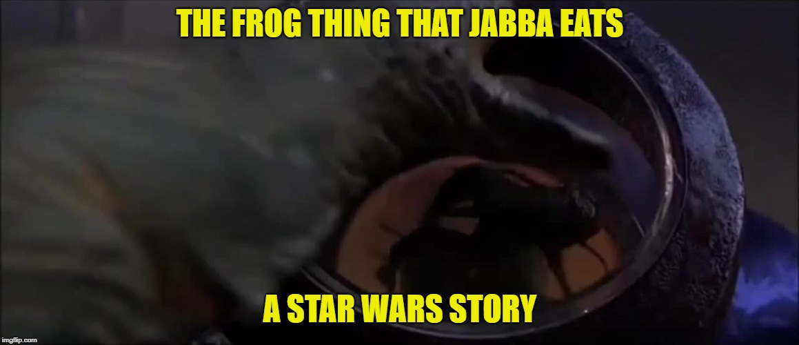 jabba the hutt frog thing | THE FROG THING THAT JABBA EATS A STAR WARS STORY | image tagged in jabba the hutt | made w/ Imgflip meme maker