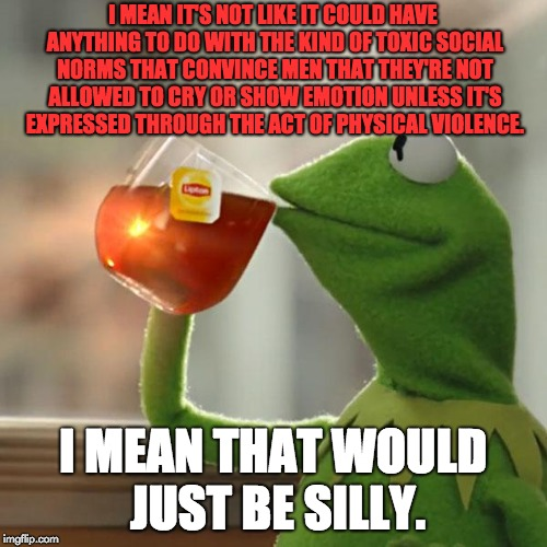 But Thats None Of My Business Meme | I MEAN IT'S NOT LIKE IT COULD HAVE ANYTHING TO DO WITH THE KIND OF TOXIC SOCIAL NORMS THAT CONVINCE MEN THAT THEY'RE NOT ALLOWED TO CRY OR S | image tagged in memes,but thats none of my business,kermit the frog | made w/ Imgflip meme maker