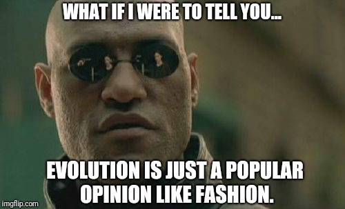 Matrix Morpheus Meme | WHAT IF I WERE TO TELL YOU... EVOLUTION IS JUST A POPULAR OPINION LIKE FASHION. | image tagged in memes,matrix morpheus | made w/ Imgflip meme maker