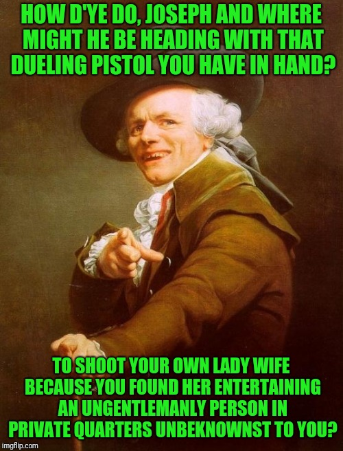 And that is most unwarm!! | HOW D'YE DO, JOSEPH AND WHERE MIGHT HE BE HEADING WITH THAT DUELING PISTOL YOU HAVE IN HAND? TO SHOOT YOUR OWN LADY WIFE BECAUSE YOU FOUND H | image tagged in memes,joseph ducreux | made w/ Imgflip meme maker