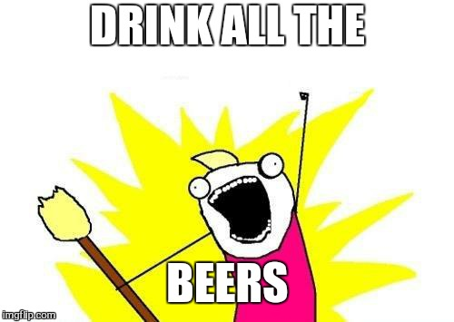 X All The Y Meme | DRINK ALL THE BEERS | image tagged in memes,x all the y | made w/ Imgflip meme maker