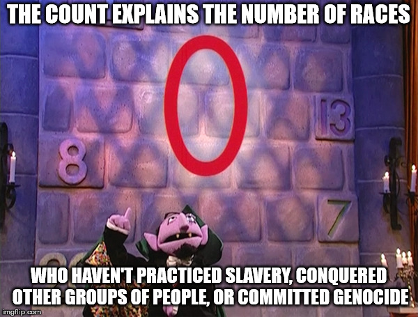 THE COUNT EXPLAINS THE NUMBER OF RACES WHO HAVEN'T PRACTICED SLAVERY, CONQUERED OTHER GROUPS OF PEOPLE, OR COMMITTED GENOCIDE | image tagged in the count,sesame street,zero,slavery,colonialism | made w/ Imgflip meme maker