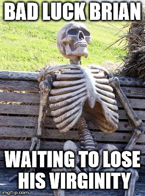 Waiting Skeleton Meme | BAD LUCK BRIAN WAITING TO LOSE HIS VIRGINITY | image tagged in memes,waiting skeleton | made w/ Imgflip meme maker